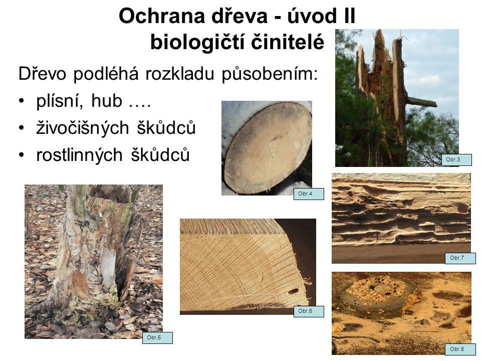 Ochrana dřeva - úvod II biologičtí činitelé Dřevo podléhá rozkladu působením: plísní, hub …. živočišných škůdců rostlinných škůdců Obr.3 Obr.7 Obr.8 O