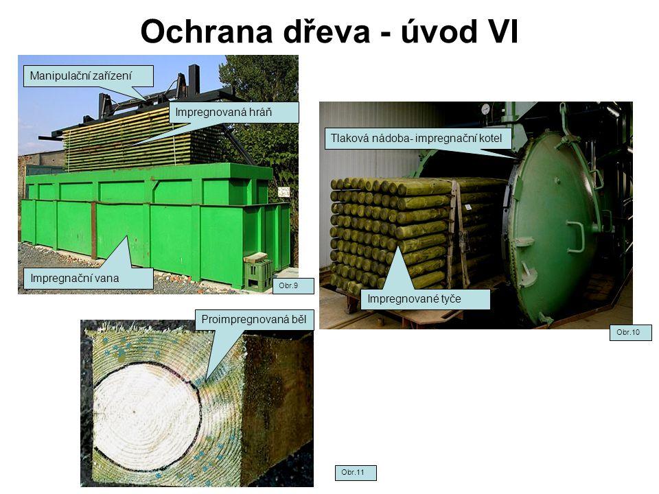 Ochrana dřeva - úvod VI Obr.10 Obr.11 Obr.9 Impregnační vana Manipulační zařízení Impregnovaná hráň Tlaková nádoba- impregnační kotel Impregnované tyče Proimpregnovaná běl