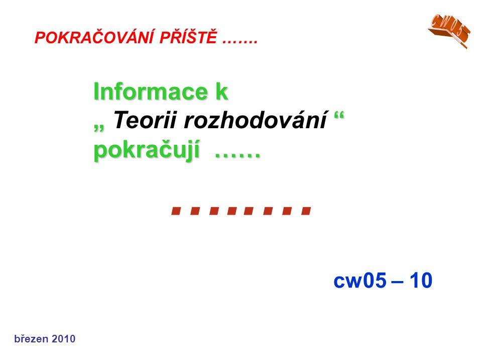 """březen 2010 …..… cw05 – 10 POKRAČOVÁNÍ PŘÍŠTĚ ……. Informace k """" """" pokračují …… """" Teorii rozhodování """" pokračují ……"""