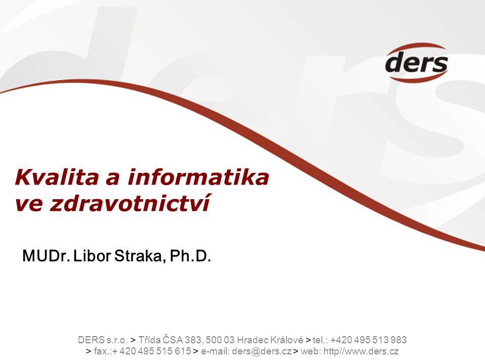 Kvalita a informatika ve zdravotnictví MUDr. Libor Straka, Ph.D. DERS s.r.o. > Třída ČSA 383, 500 03 Hradec Králové > tel.: +420 495 513 983 > fax.:+
