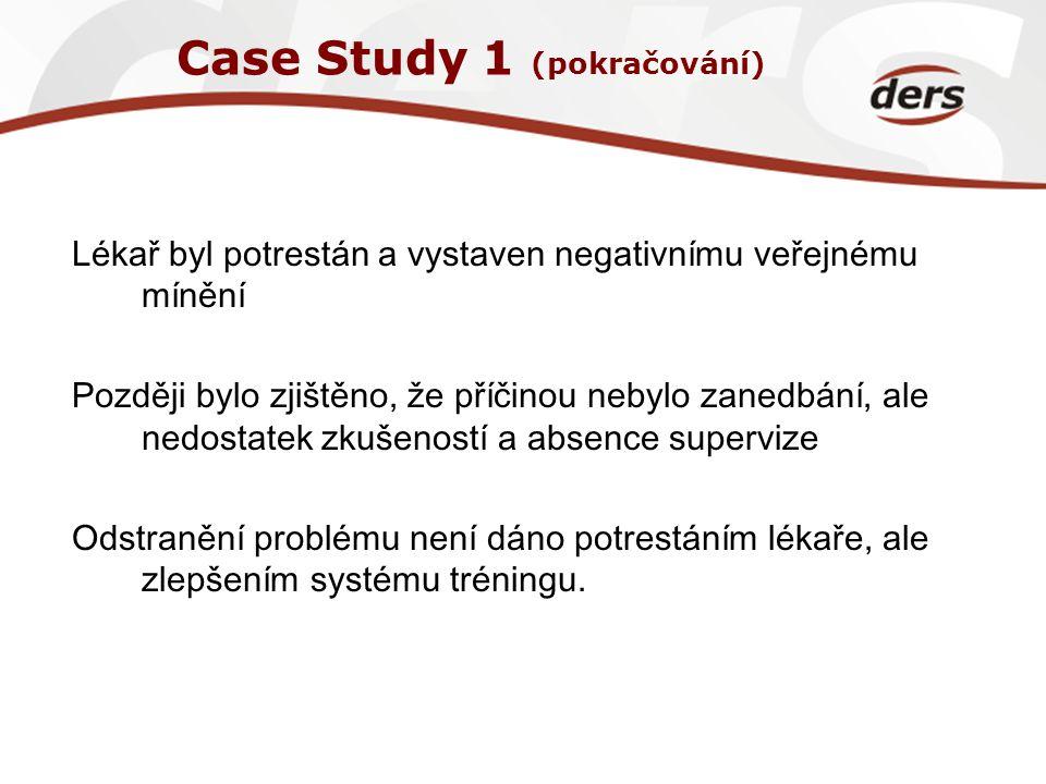 Case Study 1 (pokračování) Lékař byl potrestán a vystaven negativnímu veřejnému mínění Později bylo zjištěno, že příčinou nebylo zanedbání, ale nedost