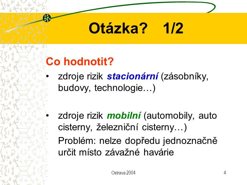 Ostrava 20044 Otázka?1/2 Co hodnotit? zdroje rizik stacionární (zásobníky, budovy, technologie…) zdroje rizik mobilní (automobily, auto cisterny, žele