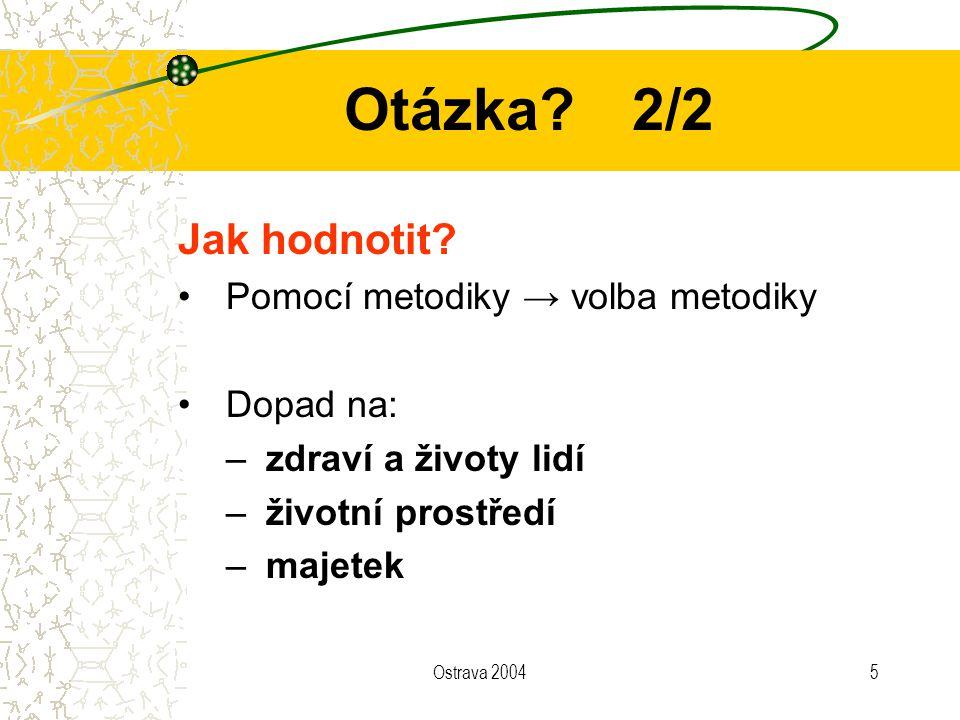 Ostrava 20045 Otázka?2/2 Jak hodnotit? Pomocí metodiky → volba metodiky Dopad na: –zdraví a životy lidí –životní prostředí –majetek