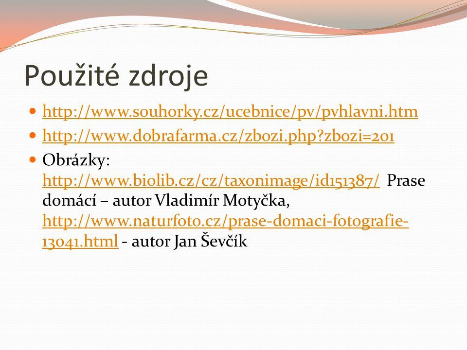 Použité zdroje http://www.souhorky.cz/ucebnice/pv/pvhlavni.htm http://www.dobrafarma.cz/zbozi.php?zbozi=201 Obrázky: http://www.biolib.cz/cz/taxonimage/id151387/ Prase domácí – autor Vladimír Motyčka, http://www.naturfoto.cz/prase-domaci-fotografie- 13041.html - autor Jan Ševčík http://www.biolib.cz/cz/taxonimage/id151387/ http://www.naturfoto.cz/prase-domaci-fotografie- 13041.html