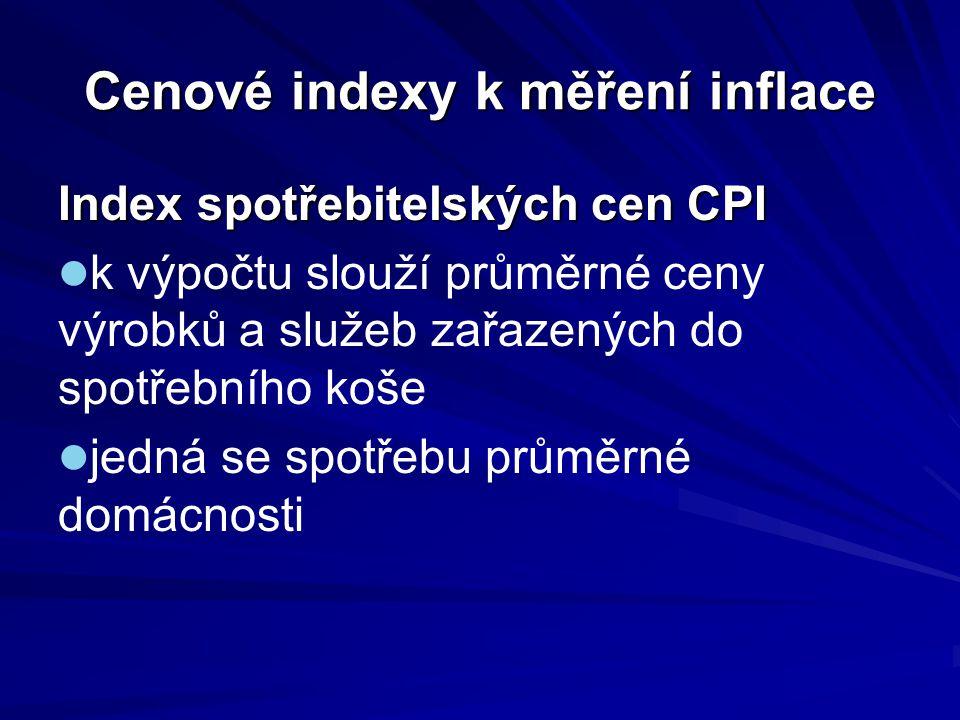 Cenové indexy k měření inflace Index spotřebitelských cen CPI každá položka svou váhu určenou podílem výdajů na daný výrobek nebo službu nový spotřební koš po 5 letech z důvodu změny potřeb domácností