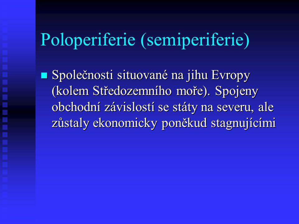 Poloperiferie (semiperiferie) n Společnosti situované na jihu Evropy (kolem Středozemního moře). Spojeny obchodní závislostí se státy na severu, ale z