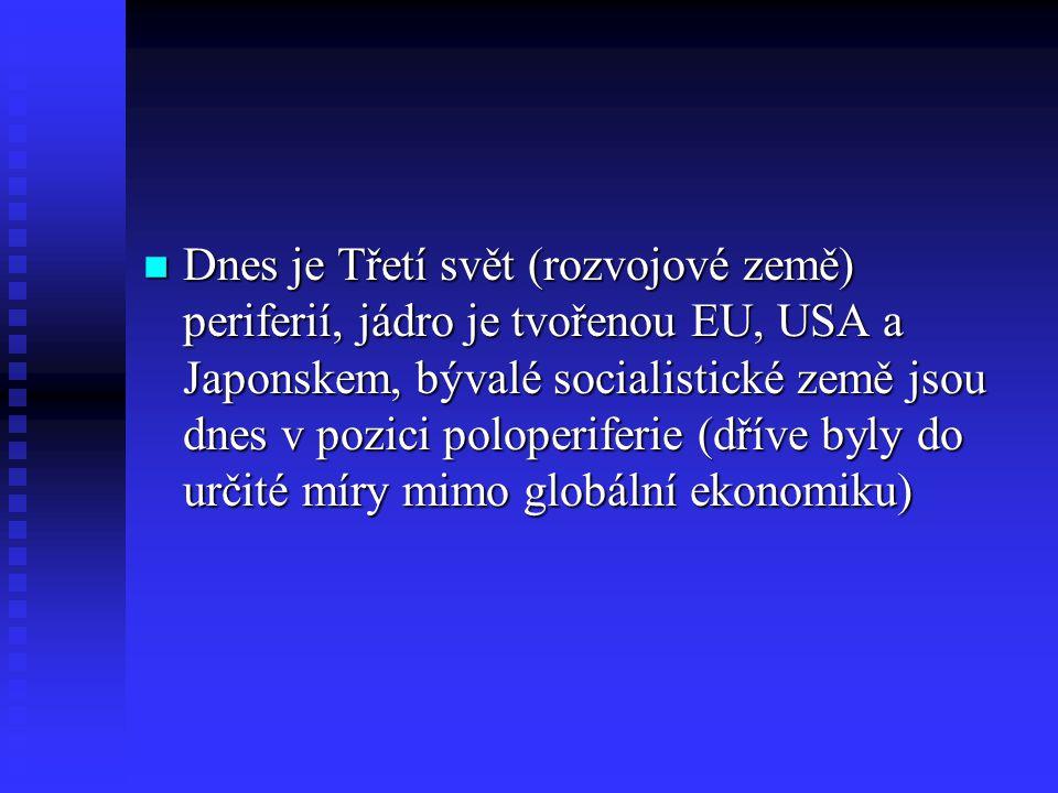 n Dnes je Třetí svět (rozvojové země) periferií, jádro je tvořenou EU, USA a Japonskem, bývalé socialistické země jsou dnes v pozici poloperiferie (dř
