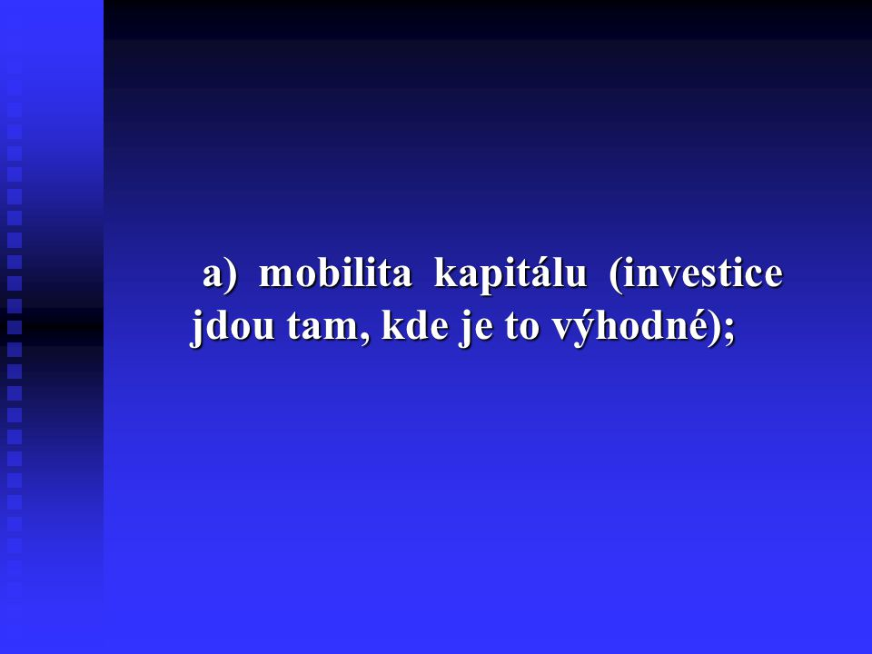 a) mobilita kapitálu (investice jdou tam, kde je to výhodné); a) mobilita kapitálu (investice jdou tam, kde je to výhodné);