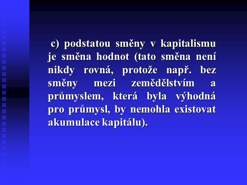 c) podstatou směny v kapitalismu je směna hodnot (tato směna není nikdy rovná, protože např. bez směny mezi zemědělstvím a průmyslem, která byla výhod