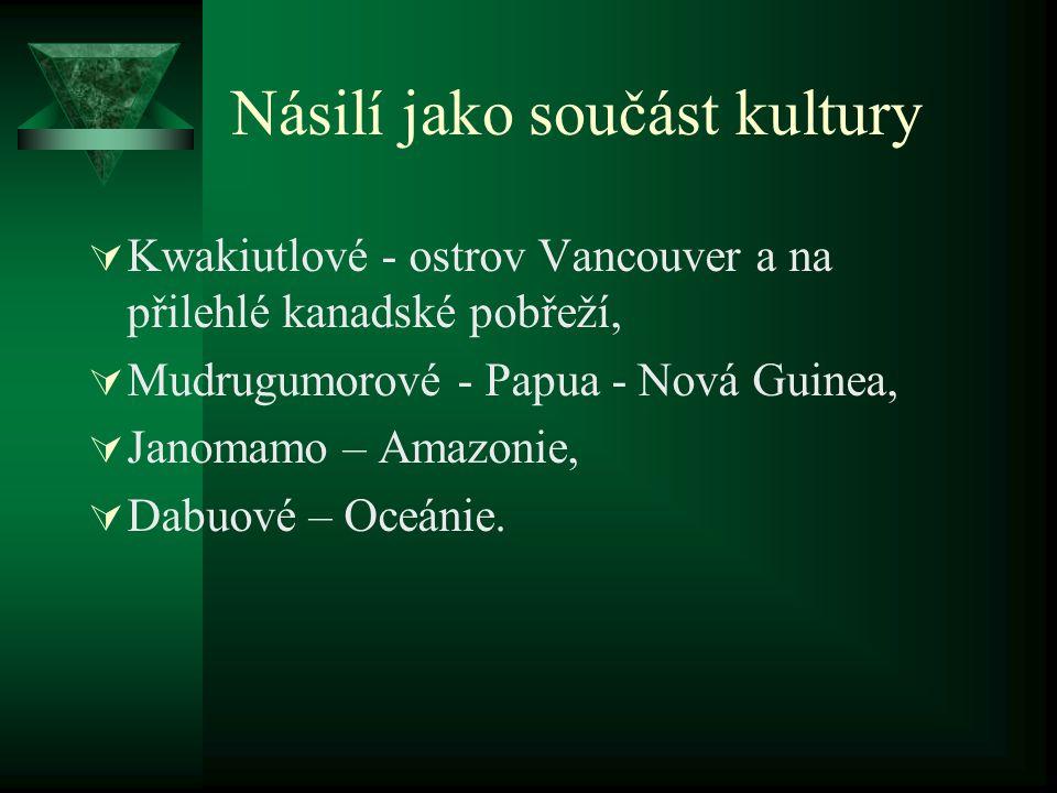 Násilí jako součást kultury  Kwakiutlové - ostrov Vancouver a na přilehlé kanadské pobřeží,  Mudrugumorové - Papua - Nová Guinea,  Janomamo – Amazo