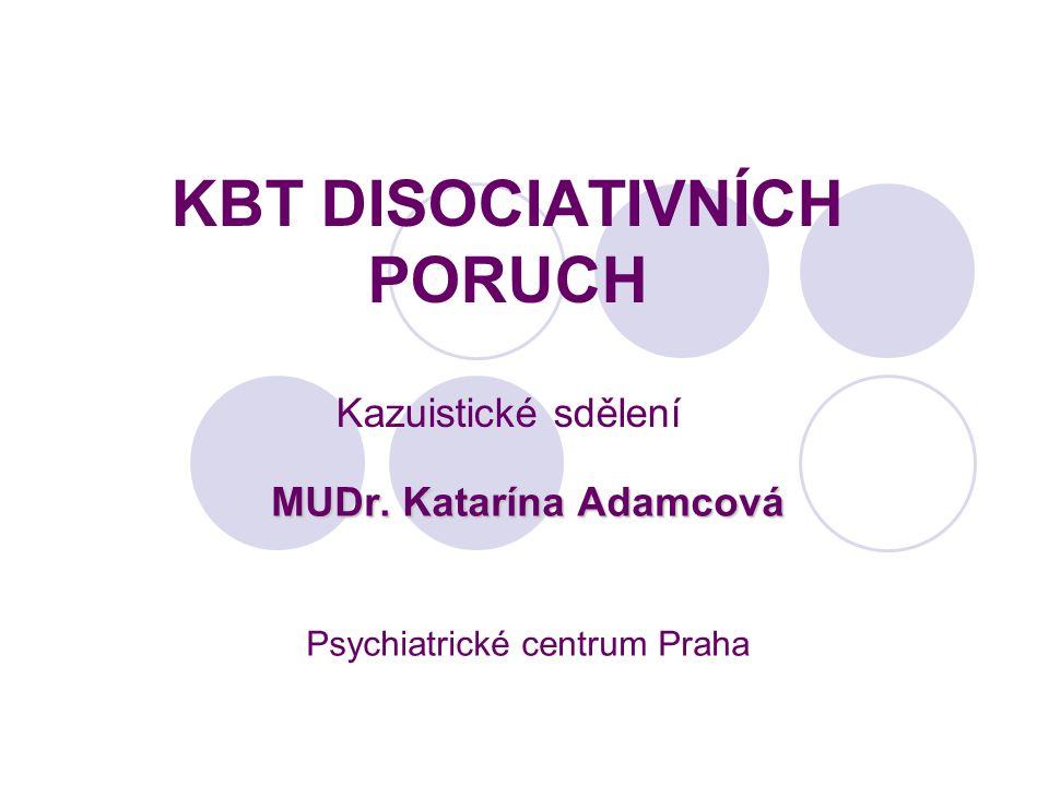 KBT DISOCIATIVNÍCH PORUCH Kazuistické sdělení MUDr. Katarína Adamcová Psychiatrické centrum Praha