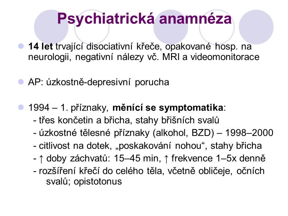 Psychiatrická anamnéza 14 let trvající disociativní křeče, opakované hosp. na neurologii, negativní nálezy vč. MRI a videomonitorace AP: úzkostně-depr