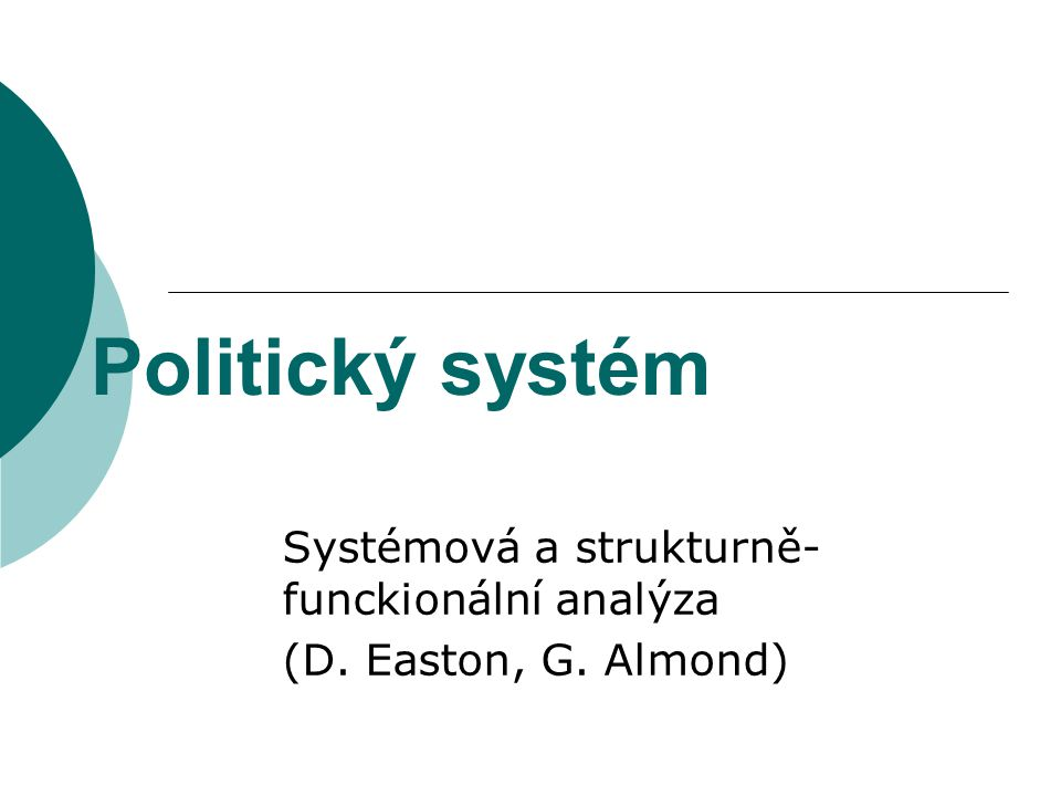Politický systém Systémová a strukturně- funckionální analýza (D. Easton, G. Almond)
