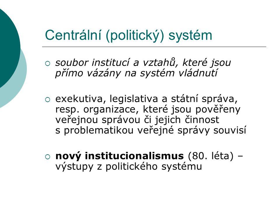 Centrální (politický) systém  soubor institucí a vztahů, které jsou přímo vázány na systém vládnutí  exekutiva, legislativa a státní správa, resp. o