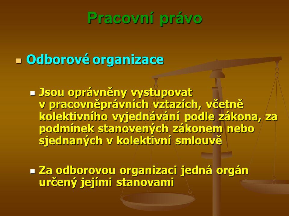 Pracovní právo Odborové organizace Odborové organizace Jsou oprávněny vystupovat v pracovněprávních vztazích, včetně kolektivního vyjednávání podle zá