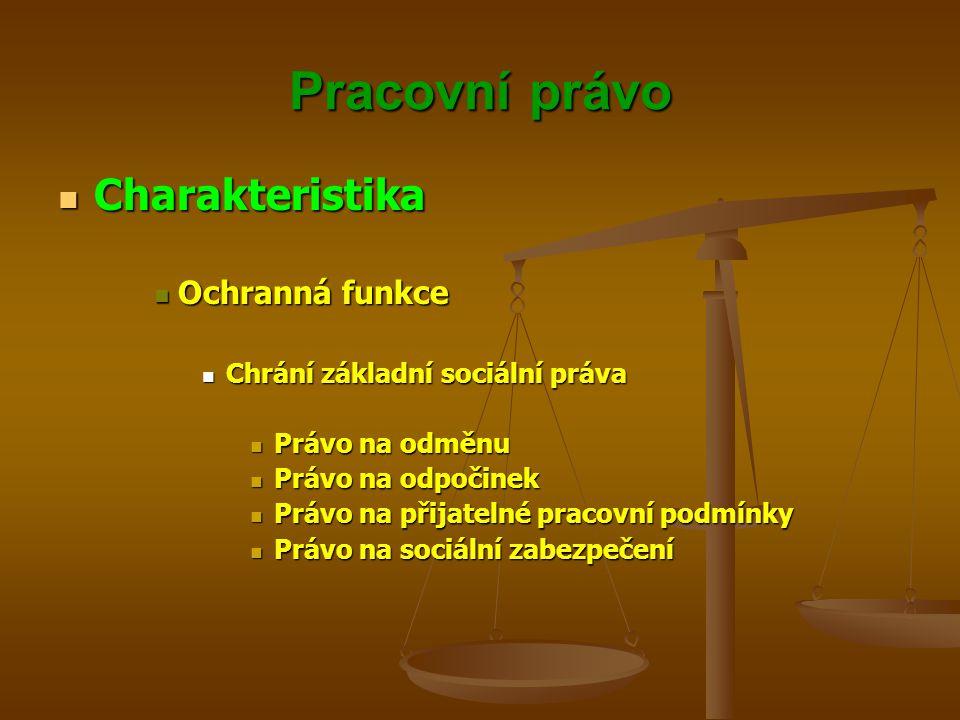 Pracovní právo Charakteristika Charakteristika Ochranná funkce Ochranná funkce Chrání základní sociální práva Chrání základní sociální práva Právo na