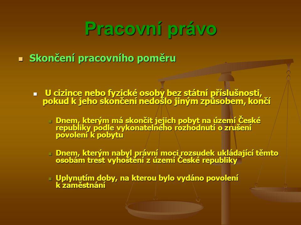 Pracovní právo Skončení pracovního poměru Skončení pracovního poměru U cizince nebo fyzické osoby bez státní příslušnosti, pokud k jeho skončení nedoš