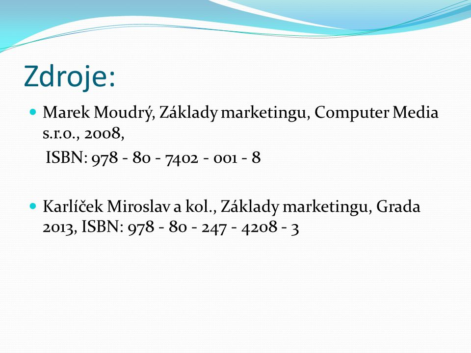 Zdroje: Marek Moudrý, Základy marketingu, Computer Media s.r.o., 2008, ISBN: 978 - 80 - 7402 - 001 - 8 Karlíček Miroslav a kol., Základy marketingu, G