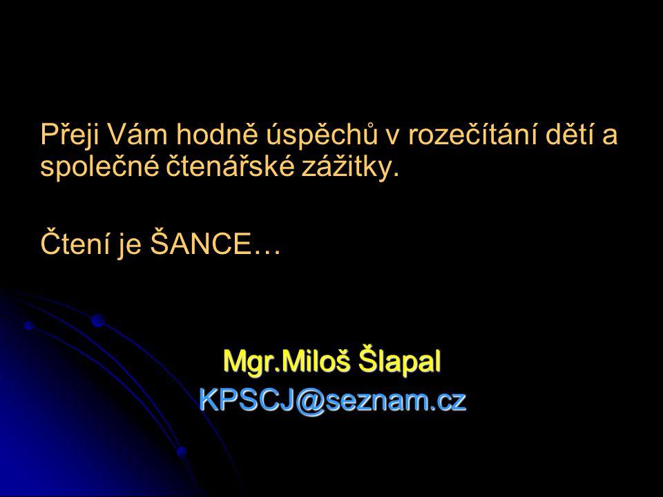 Přeji Vám hodně úspěchů v rozečítání dětí a společné čtenářské zážitky. Čtení je ŠANCE… Mgr.Miloš Šlapal KPSCJ@seznam.cz