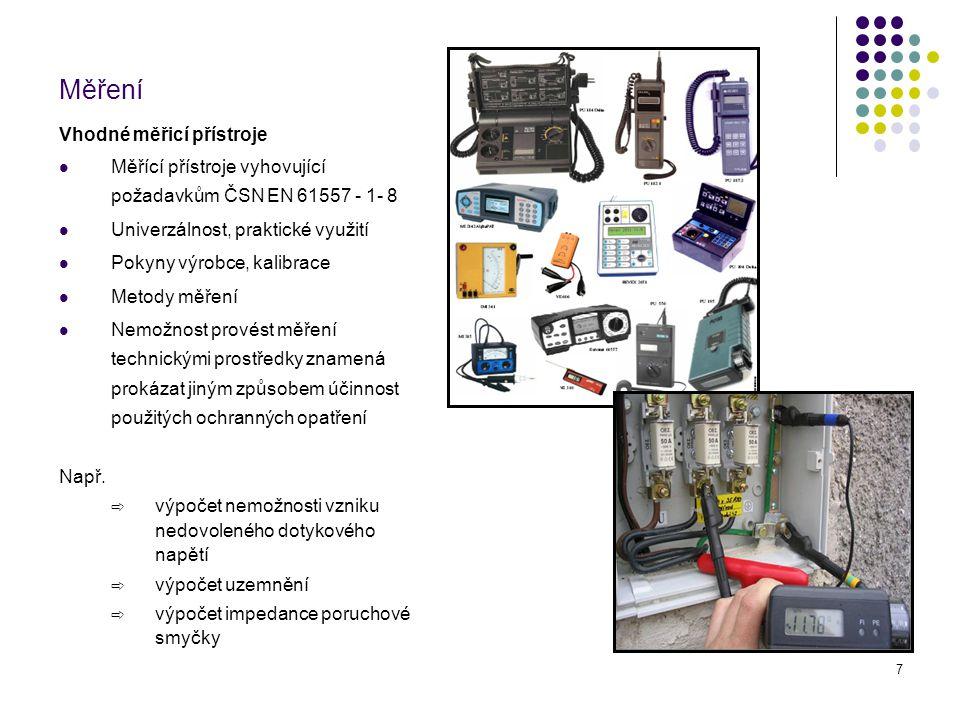 8 Měření a zkoušení Ověření bezpečného stavu zařízení měřením Měření spojitosti ochranných vodičů Měření přechodových odporů spojů Měření impedance smyčky Kontrola jištění vzhledem k naměřeným hodnotám - bezpečnostní koeficient Měření zemního odporu Parametry uzemnění zařízení Měření izolačního odporu elektrického zařízení Zkoušky provozním a zvýšeným napětím diagnostická měření