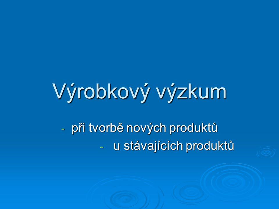Výrobkový výzkum - při tvorbě nových produktů - u stávajících produktů