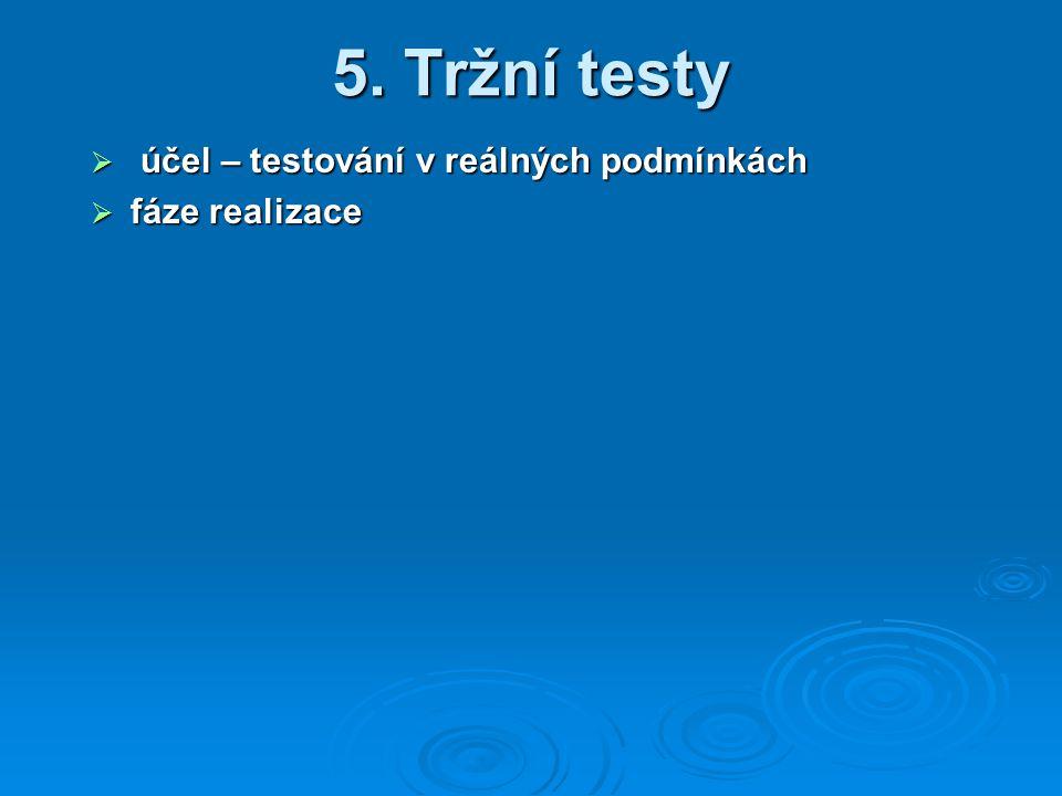 5. Tržní testy  účel – testování v reálných podmínkách  fáze realizace
