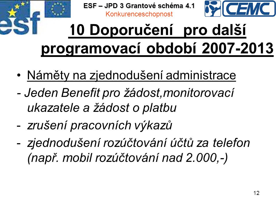 12 10 Doporučení pro další programovací období 2007-2013 Náměty na zjednodušení administrace - Jeden Benefit pro žádost,monitorovací ukazatele a žádost o platbu -zrušení pracovních výkazů -zjednodušení rozúčtování účtů za telefon (např.