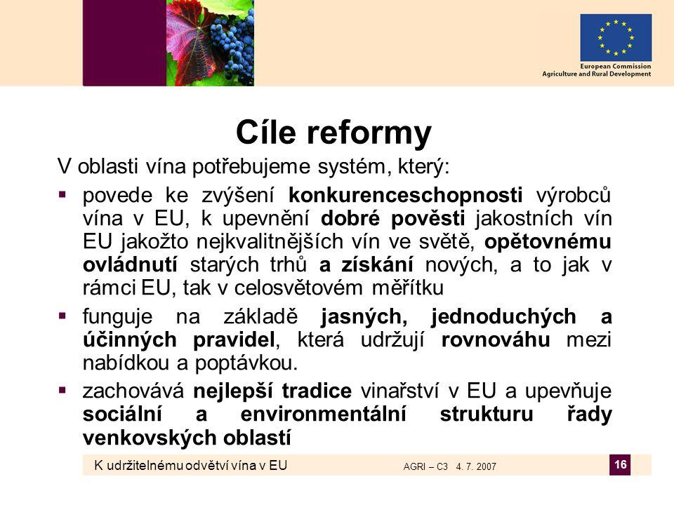 K udržitelnému odvětví vína v EU AGRI – C3 4. 7. 2007 16 Cíle reformy V oblasti vína potřebujeme systém, který:  povede ke zvýšení konkurenceschopnos
