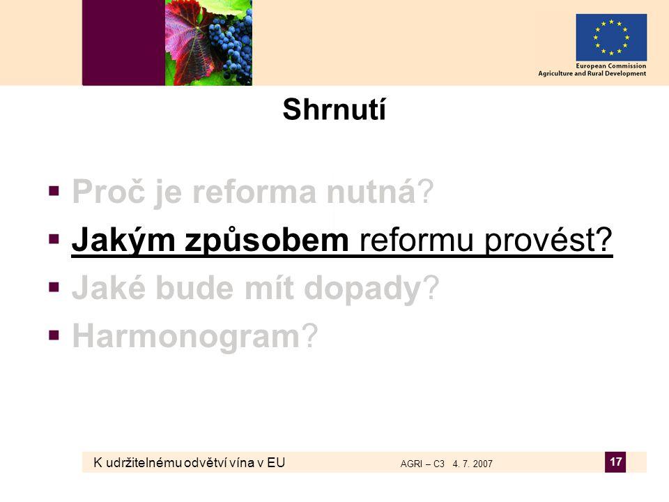 K udržitelnému odvětví vína v EU AGRI – C3 4. 7. 2007 17 Shrnutí  Proč je reforma nutná?  Jakým způsobem reformu provést?  Jaké bude mít dopady? 