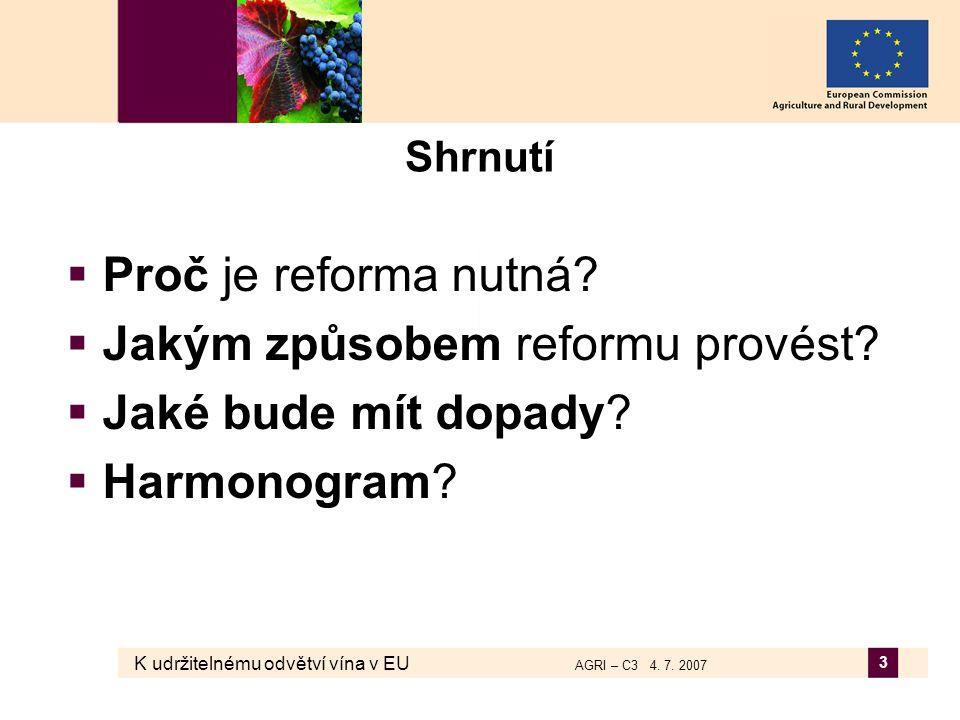K udržitelnému odvětví vína v EU AGRI – C3 4. 7. 2007 3 Shrnutí  Proč je reforma nutná?  Jakým způsobem reformu provést?  Jaké bude mít dopady?  H