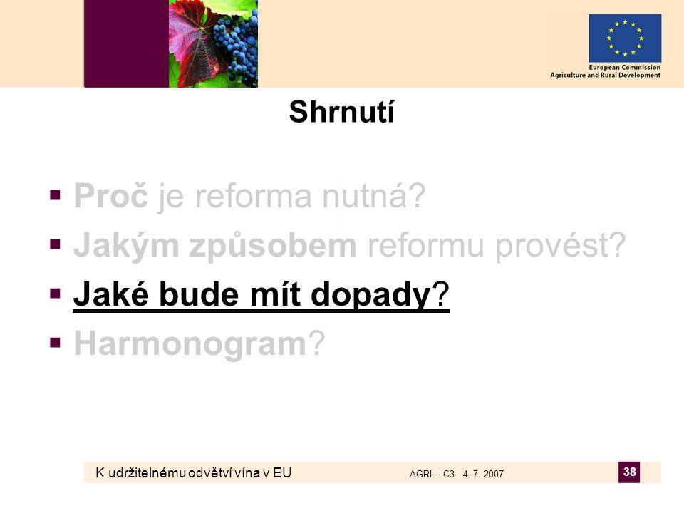 K udržitelnému odvětví vína v EU AGRI – C3 4. 7. 2007 38 Shrnutí  Proč je reforma nutná?  Jakým způsobem reformu provést?  Jaké bude mít dopady? 