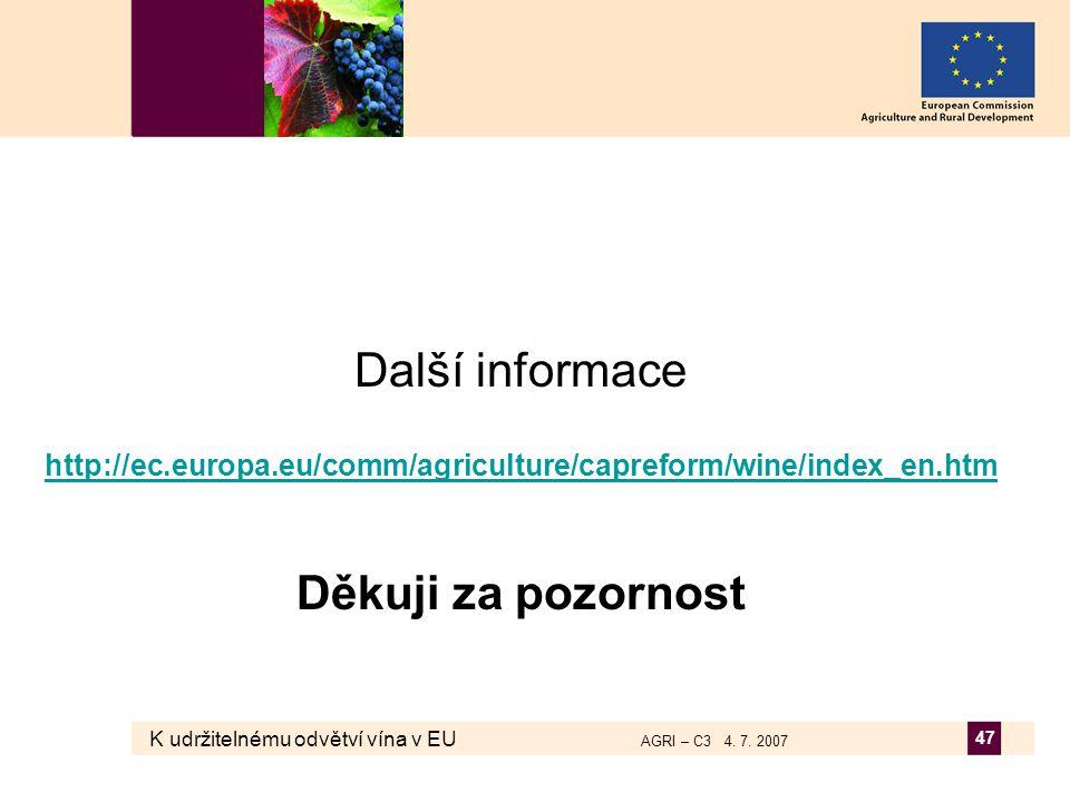 K udržitelnému odvětví vína v EU AGRI – C3 4. 7. 2007 47 Další informace http://ec.europa.eu/comm/agriculture/capreform/wine/index_en.htm Děkuji za po