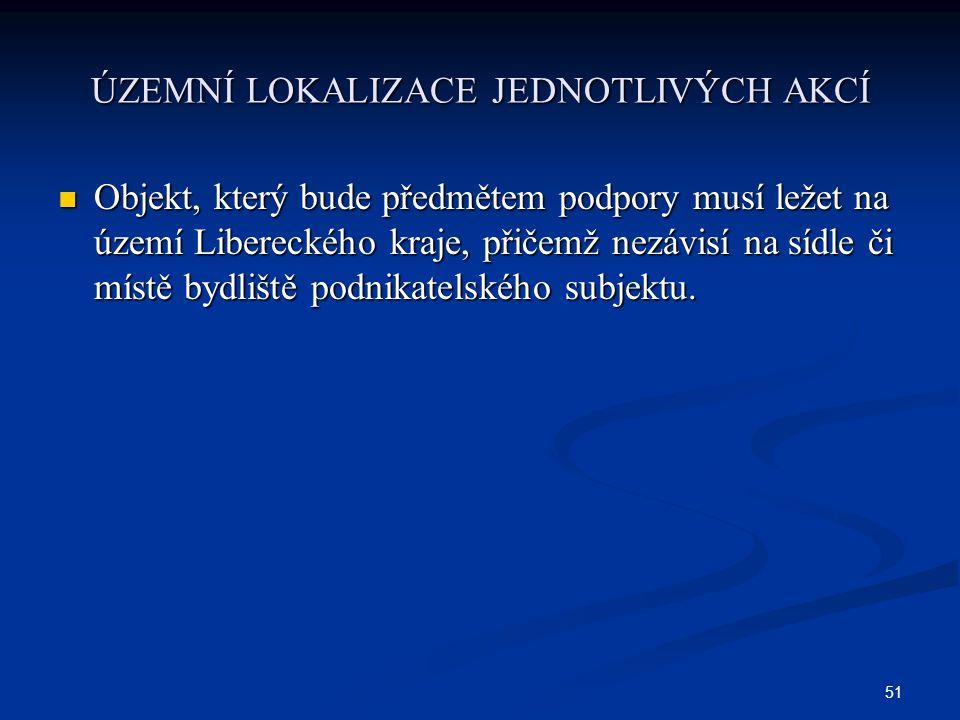 51 ÚZEMNÍ LOKALIZACE JEDNOTLIVÝCH AKCÍ Objekt, který bude předmětem podpory musí ležet na území Libereckého kraje, přičemž nezávisí na sídle či místě bydliště podnikatelského subjektu.