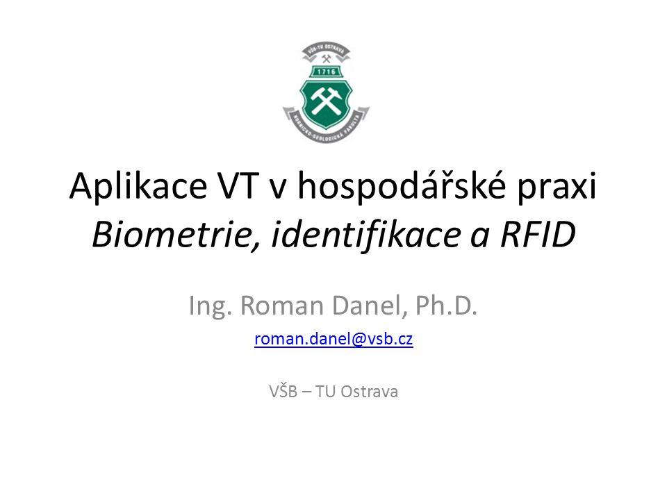 Aplikace VT v hospodářské praxi Biometrie, identifikace a RFID Ing. Roman Danel, Ph.D. roman.danel@vsb.cz VŠB – TU Ostrava