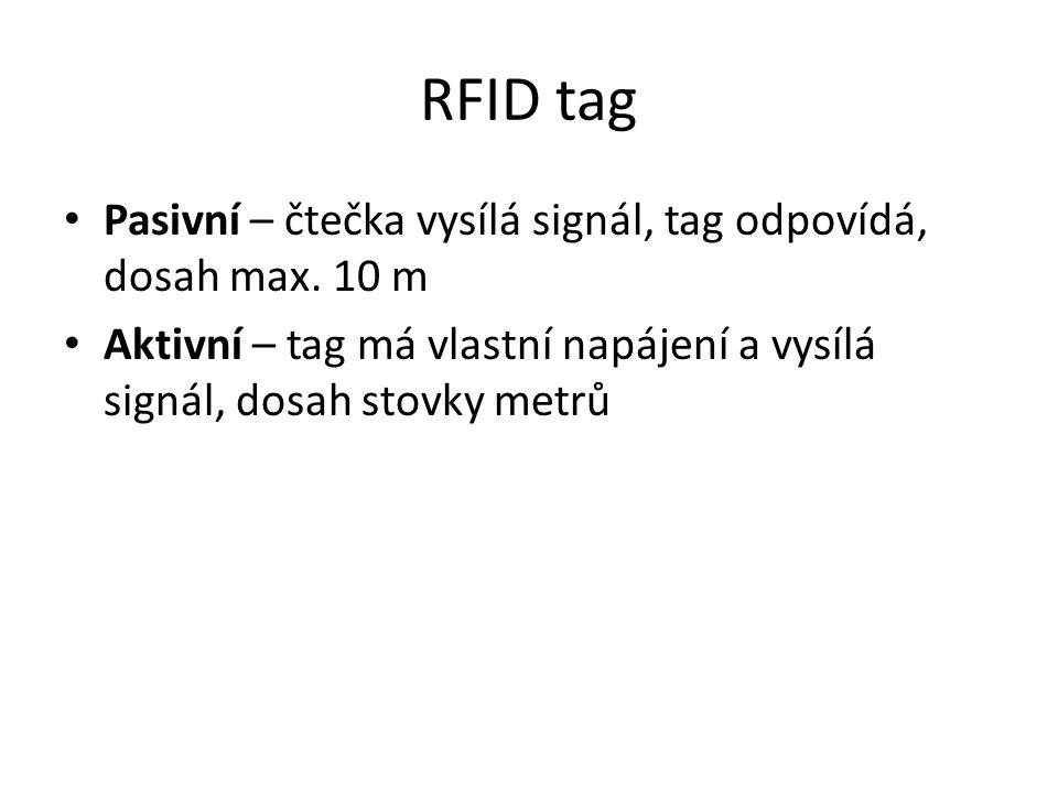 RFID tag Pasivní – čtečka vysílá signál, tag odpovídá, dosah max. 10 m Aktivní – tag má vlastní napájení a vysílá signál, dosah stovky metrů