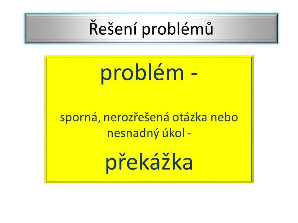 problém - sporná, nerozřešená otázka nebo nesnadný úkol - překážka Řešení problémů
