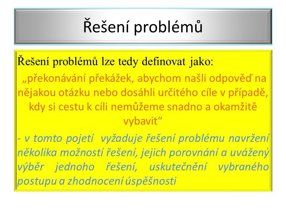 """Řešení problémů lze tedy definovat jako: """"překonávání překážek, abychom našli odpověď na nějakou otázku nebo dosáhli určitého cíle v případě, kdy si cestu k cíli nemůžeme snadno a okamžitě vybavit - v tomto pojetí vyžaduje řešení problému navržení několika možností řešení, jejich porovnání a uvážený výběr jednoho řešení, uskutečnění vybraného postupu a zhodnocení úspěšnosti Řešení problémů"""