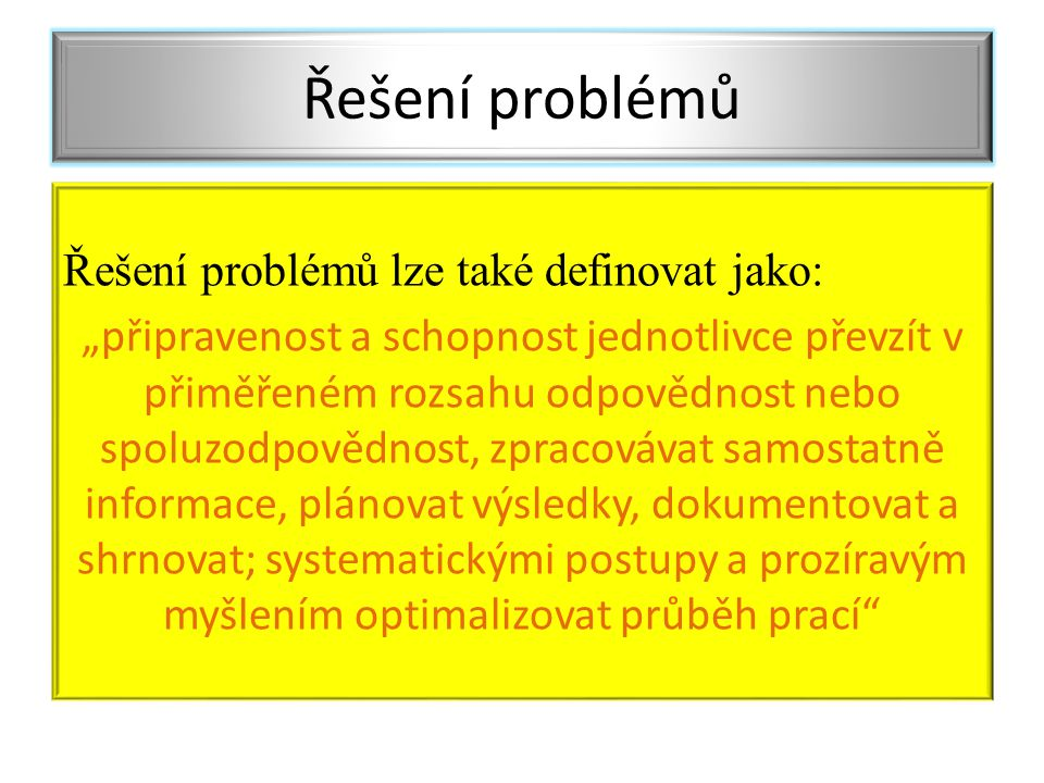 """Řešení problémů lze také definovat jako: """"připravenost a schopnost jednotlivce převzít v přiměřeném rozsahu odpovědnost nebo spoluzodpovědnost, zpracovávat samostatně informace, plánovat výsledky, dokumentovat a shrnovat; systematickými postupy a prozíravým myšlením optimalizovat průběh prací Řešení problémů"""