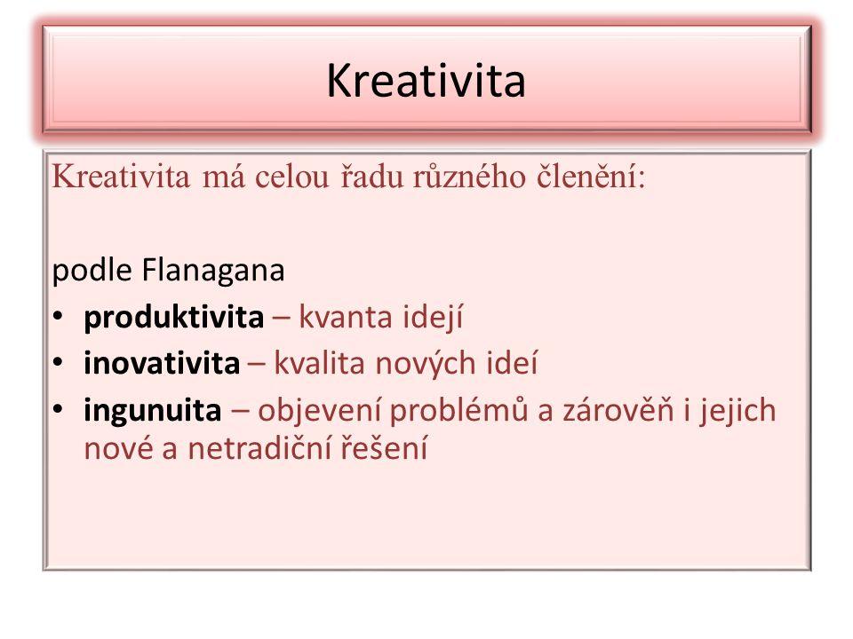 Kreativita Kreativita má celou řadu různého členění: podle Flanagana produktivita – kvanta idejí inovativita – kvalita nových ideí ingunuita – objevení problémů a zárověň i jejich nové a netradiční řešení