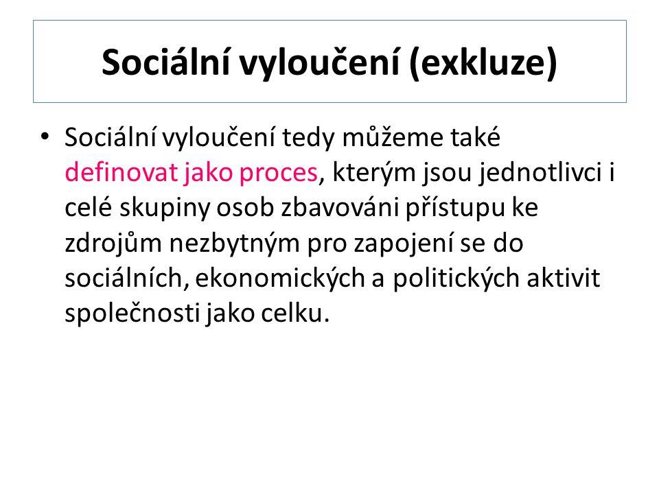 Sociální vyloučení (exkluze) Sociální vyloučení tedy můžeme také definovat jako proces, kterým jsou jednotlivci i celé skupiny osob zbavováni přístupu ke zdrojům nezbytným pro zapojení se do sociálních, ekonomických a politických aktivit společnosti jako celku.
