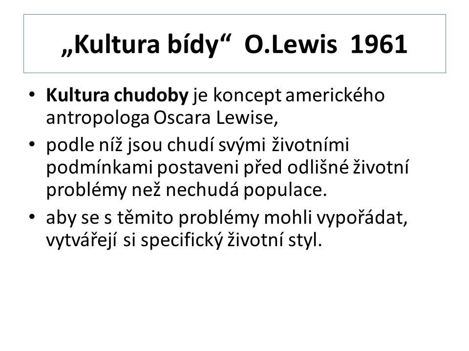 """""""Kultura bídy O.Lewis 1961 Kultura chudoby je koncept amerického antropologa Oscara Lewise, podle níž jsou chudí svými životními podmínkami postaveni před odlišné životní problémy než nechudá populace."""