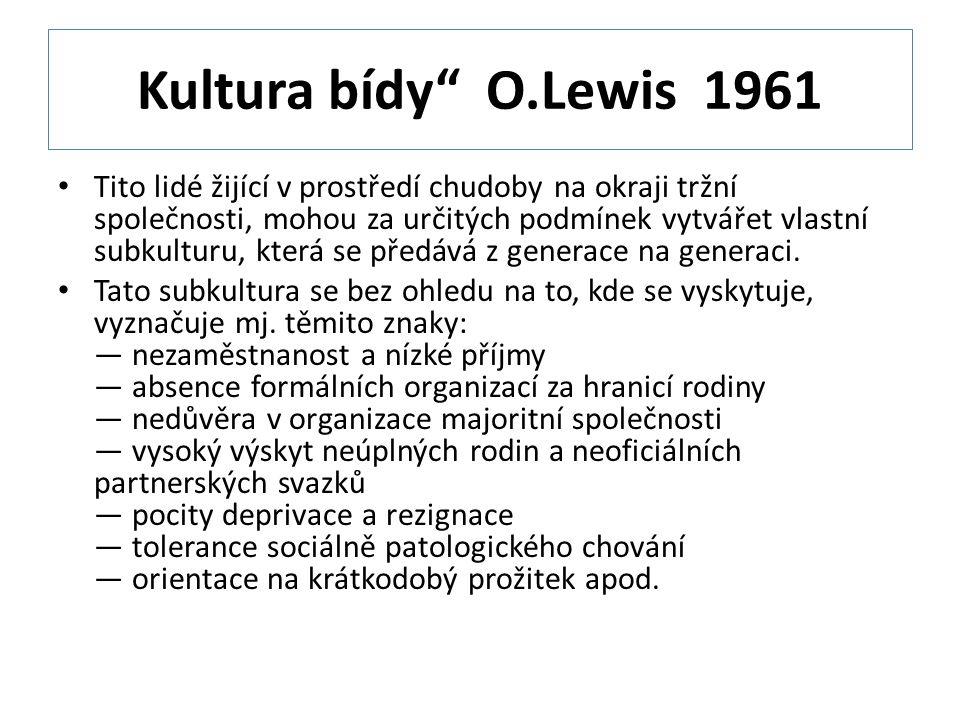 Kultura bídy O.Lewis 1961 Tito lidé žijící v prostředí chudoby na okraji tržní společnosti, mohou za určitých podmínek vytvářet vlastní subkulturu, která se předává z generace na generaci.