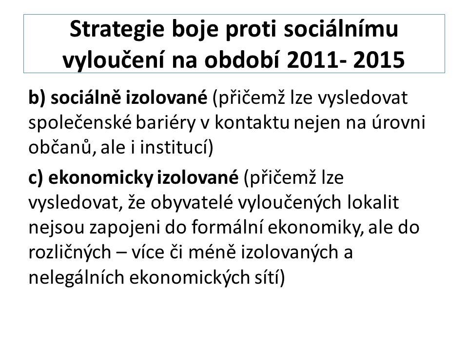 Strategie boje proti sociálnímu vyloučení na období 2011- 2015 b) sociálně izolované (přičemž lze vysledovat společenské bariéry v kontaktu nejen na úrovni občanů, ale i institucí) c) ekonomicky izolované (přičemž lze vysledovat, že obyvatelé vyloučených lokalit nejsou zapojeni do formální ekonomiky, ale do rozličných – více či méně izolovaných a nelegálních ekonomických sítí)