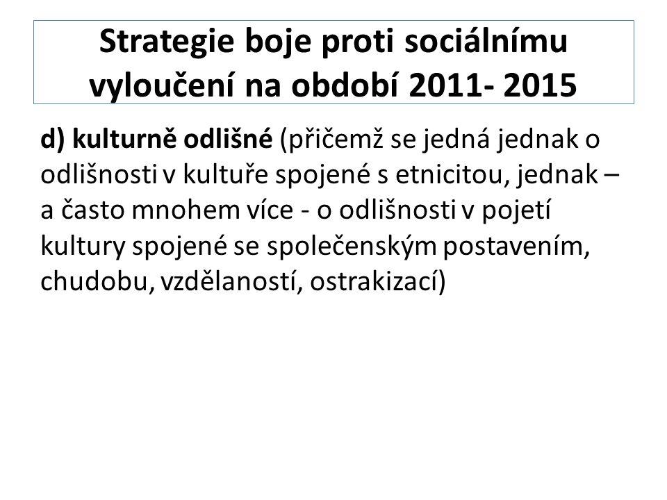 Strategie boje proti sociálnímu vyloučení na období 2011- 2015 d) kulturně odlišné (přičemž se jedná jednak o odlišnosti v kultuře spojené s etnicitou, jednak – a často mnohem více - o odlišnosti v pojetí kultury spojené se společenským postavením, chudobu, vzdělaností, ostrakizací)
