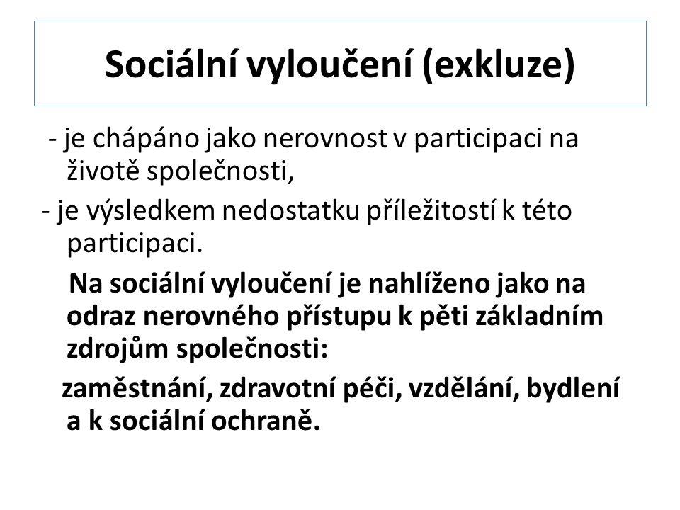 Sociální vyloučení (exkluze) - je chápáno jako nerovnost v participaci na životě společnosti, - je výsledkem nedostatku příležitostí k této participaci.