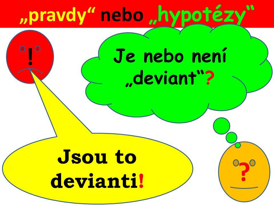 """""""pravdy nebo """"hypotézy ? Je nebo není """"deviant ? ! Jsou to devianti!"""