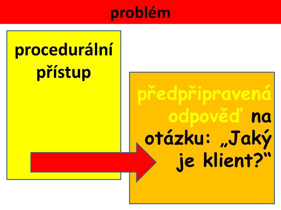 """problém procedurální přístup předpřipravená odpověď na otázku: """"Jaký je klient"""