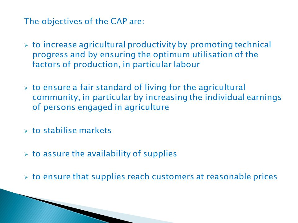 The objectives of the CAP are:  to increase agricultural productivity by promoting technical progress and by ensuring the optimum utilisation of the factors of production, in particular labour  to ensure a fair standard of living for the agricultural community, in particular by increasing the individual earnings of persons engaged in agriculture  to stabilise markets  to assure the availability of supplies  to ensure that supplies reach customers at reasonable prices
