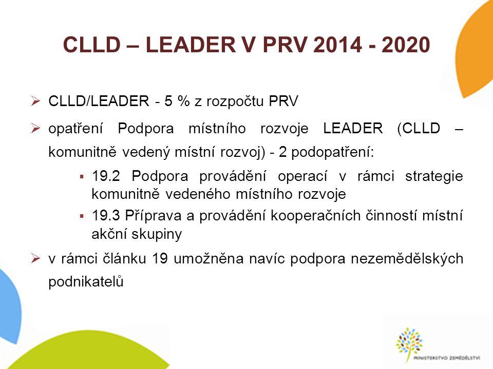 CLLD – LEADER V PRV 2014 - 2020  CLLD/LEADER - 5 % z rozpočtu PRV  opatření Podpora místního rozvoje LEADER (CLLD – komunitně vedený místní rozvoj) - 2 podopatření:  19.2 Podpora provádění operací v rámci strategie komunitně vedeného místního rozvoje  19.3 Příprava a provádění kooperačních činností místní akční skupiny  v rámci článku 19 umožněna navíc podpora nezemědělských podnikatelů