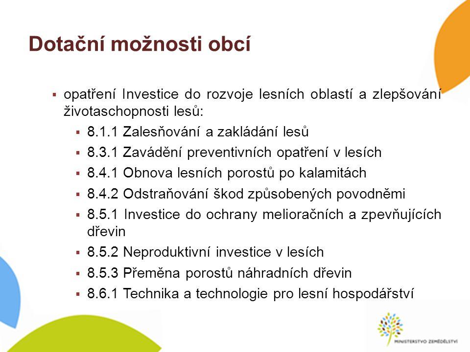 Dotační možnosti obcí  opatření Investice do rozvoje lesních oblastí a zlepšování životaschopnosti lesů:  8.1.1 Zalesňování a zakládání lesů  8.3.1 Zavádění preventivních opatření v lesích  8.4.1 Obnova lesních porostů po kalamitách  8.4.2 Odstraňování škod způsobených povodněmi  8.5.1 Investice do ochrany melioračních a zpevňujících dřevin  8.5.2 Neproduktivní investice v lesích  8.5.3 Přeměna porostů náhradních dřevin  8.6.1 Technika a technologie pro lesní hospodářství